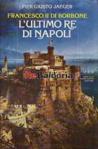 Francesco II di Borbone L'ultimo re di Napoli