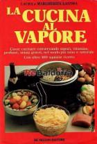 La cucina al vapore - Come cucinare conservando sapori, vitamine, profumi, senza grassi, nel modo più sano e naturale - Con ol
