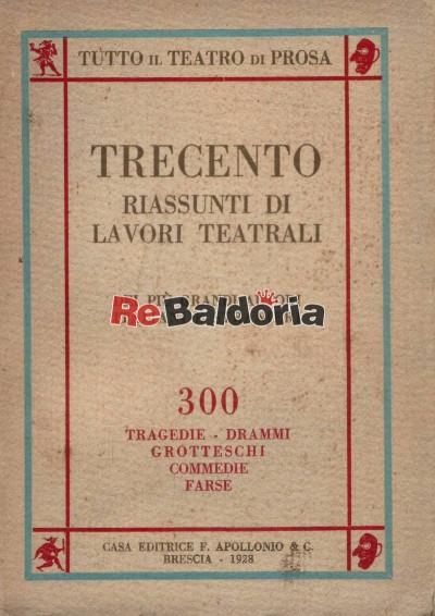 Trecento riassunti di lavori teatrali: tragedie, drammi, grotteschi, commedie, farse dei più grandi autori italiani e stranier